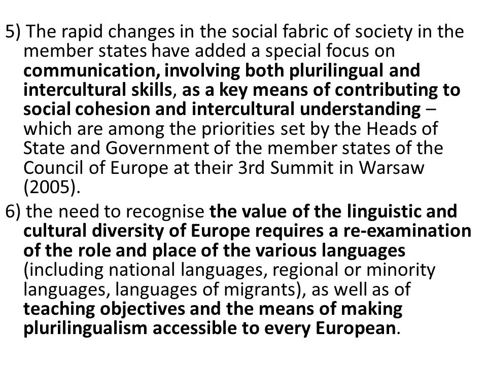 5) The rapid changes in the social fabric of society in the member states have added a special focus on communication, involving both plurilingual and intercultural skills, as a key means of contributing to social cohesion and intercultural understanding – which are among the priorities set by the Heads of State and Government of the member states of the Council of Europe at their 3rd Summit in Warsaw (2005).