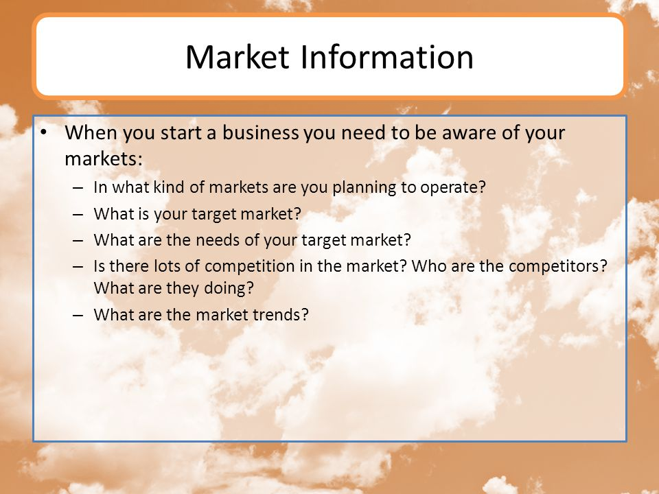 Market Information When you start a business you need to be aware of your markets: In what kind of markets are you planning to operate