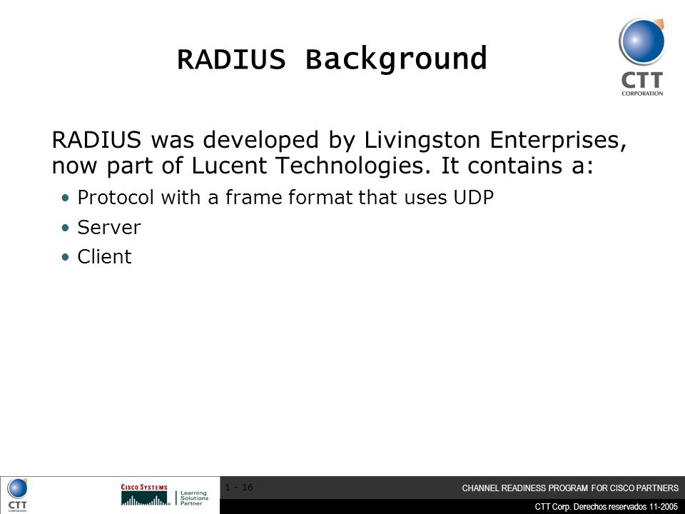 RADIUS Background RADIUS was developed by Livingston Enterprises, now part of Lucent Technologies. It contains a: