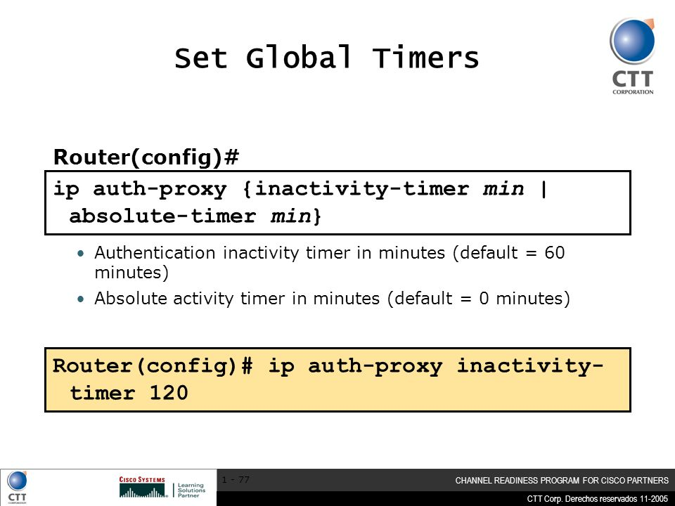 Set Global Timers Router(config)# ip auth-proxy {inactivity-timer min | absolute-timer min}