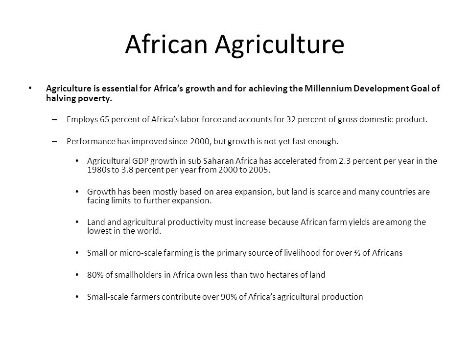 African Agriculture Agriculture is essential for Africa's growth and for achieving the Millennium Development Goal of halving poverty.