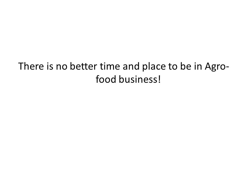 There is no better time and place to be in Agro-food business!