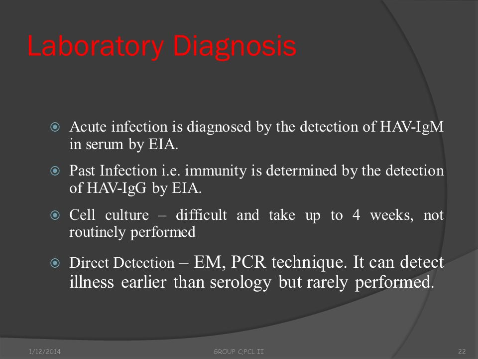 Laboratory DiagnosisAcute infection is diagnosed by the detection of HAV-IgM in serum by EIA.