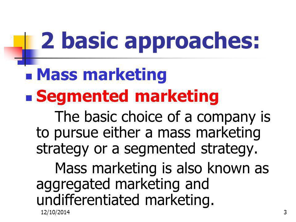 2 basic approaches: Mass marketing Segmented marketing