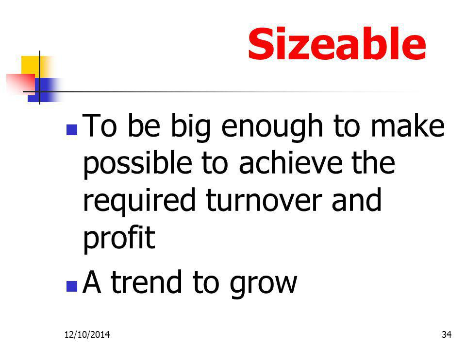 Sizeable To be big enough to make possible to achieve the required turnover and profit. A trend to grow.