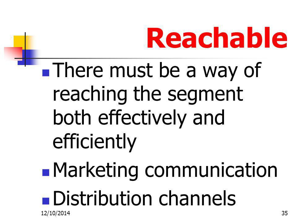 Reachable There must be a way of reaching the segment both effectively and efficiently. Marketing communication.