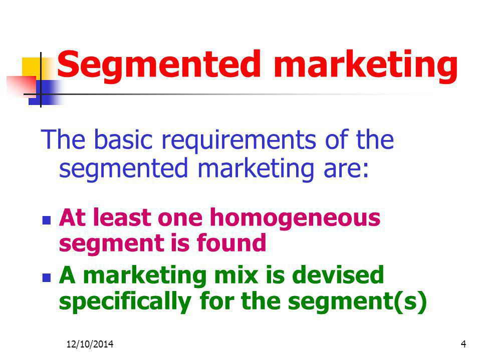 Segmented marketing The basic requirements of the segmented marketing are: At least one homogeneous segment is found.