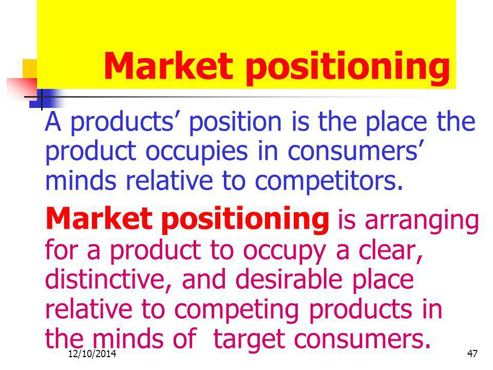 Market positioning A products' position is the place the product occupies in consumers' minds relative to competitors.