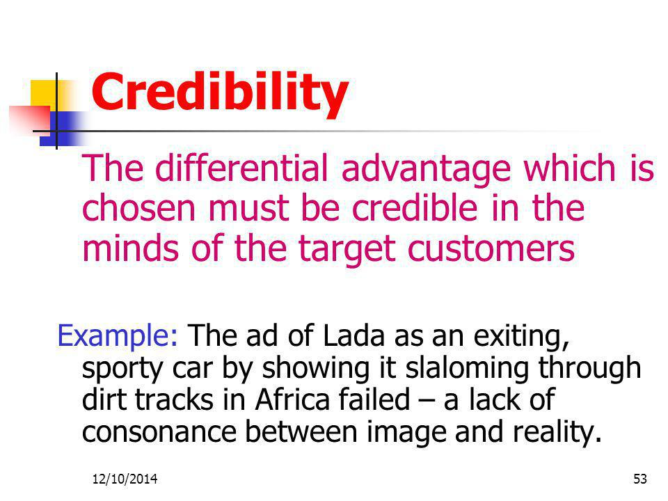 Credibility The differential advantage which is chosen must be credible in the minds of the target customers.