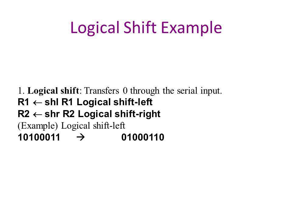 Logical Shift Example 1. Logical shift: Transfers 0 through the serial input. R1 ¬ shl R1 Logical shift-left.