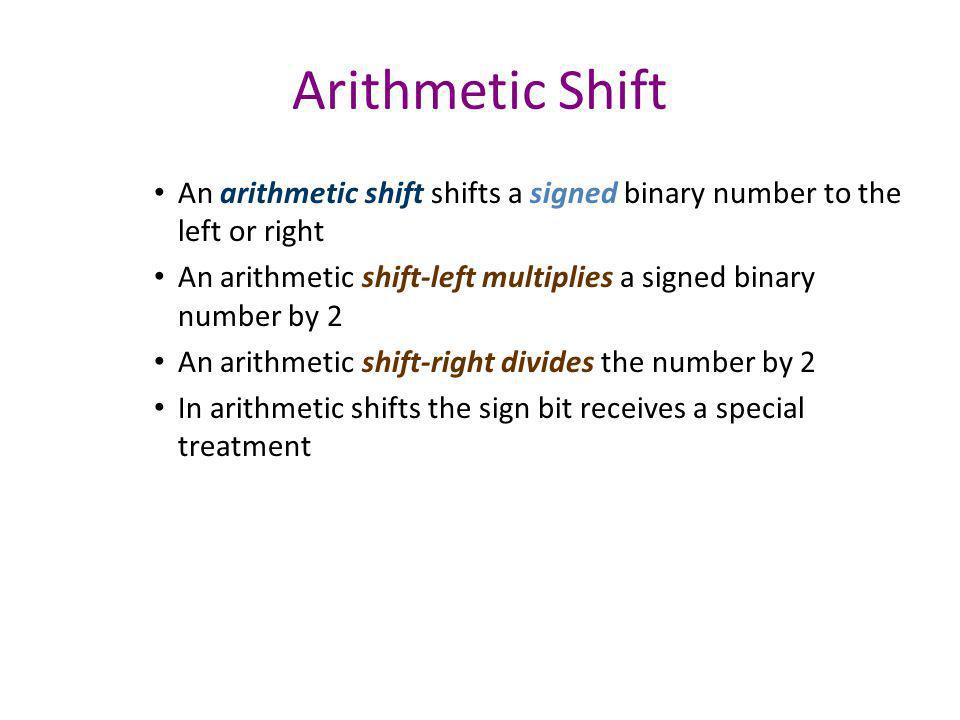 Arithmetic Shift An arithmetic shift shifts a signed binary number to the left or right.
