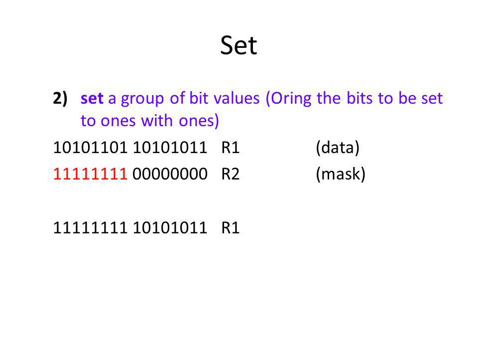 Set set a group of bit values (Oring the bits to be set to ones with ones) 10101101 10101011 R1 (data)