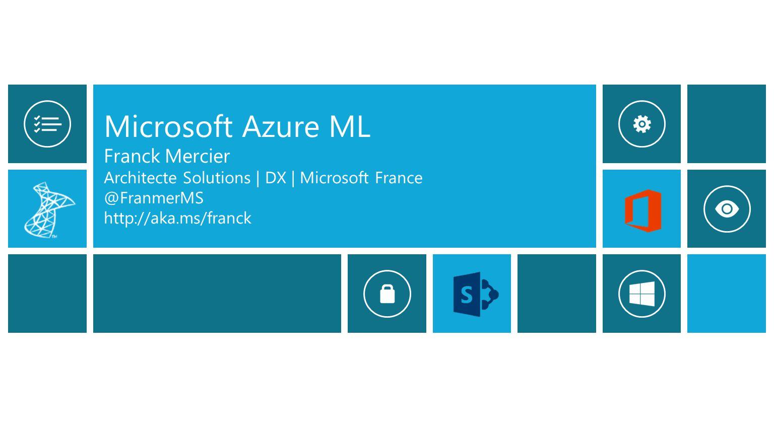 Microsoft Azure ML Franck Mercier Architecte Solutions | DX | Microsoft France @FranmerMS http://aka.ms/franck