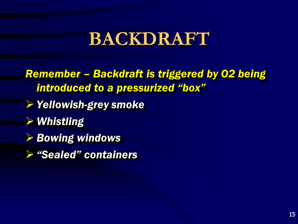 BACKDRAFT Remember – Backdraft is triggered by O2 being introduced to a pressurized box Yellowish-grey smoke.