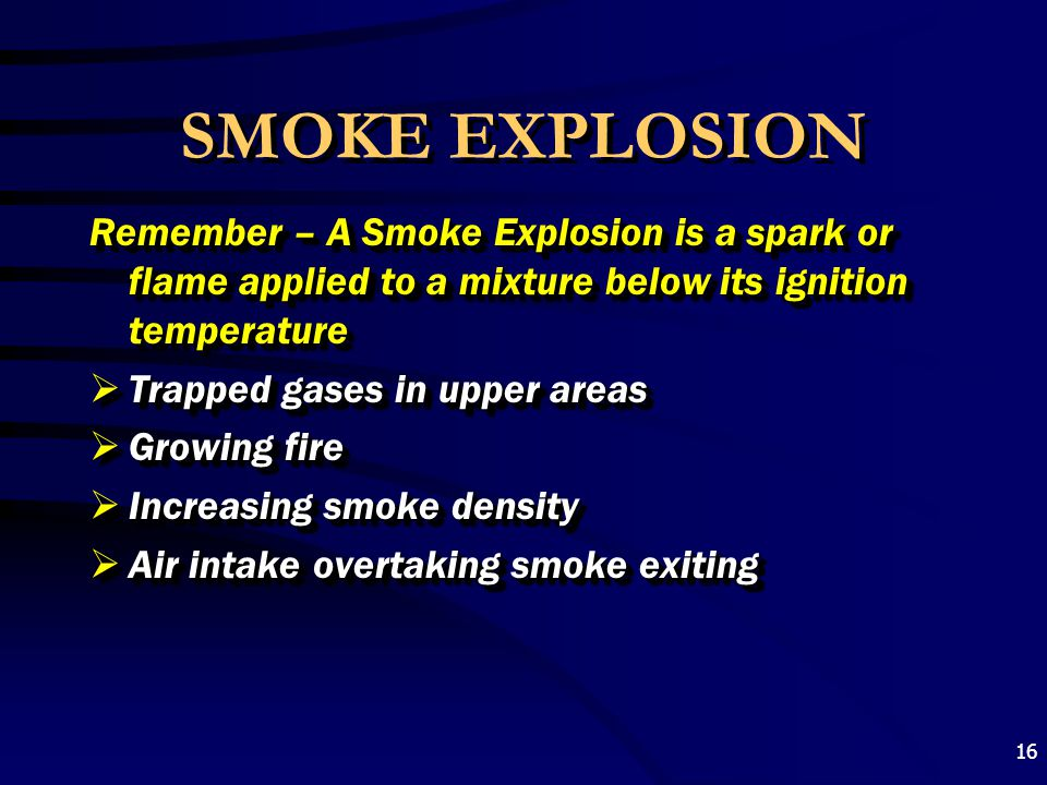 SMOKE EXPLOSION Remember – A Smoke Explosion is a spark or flame applied to a mixture below its ignition temperature.