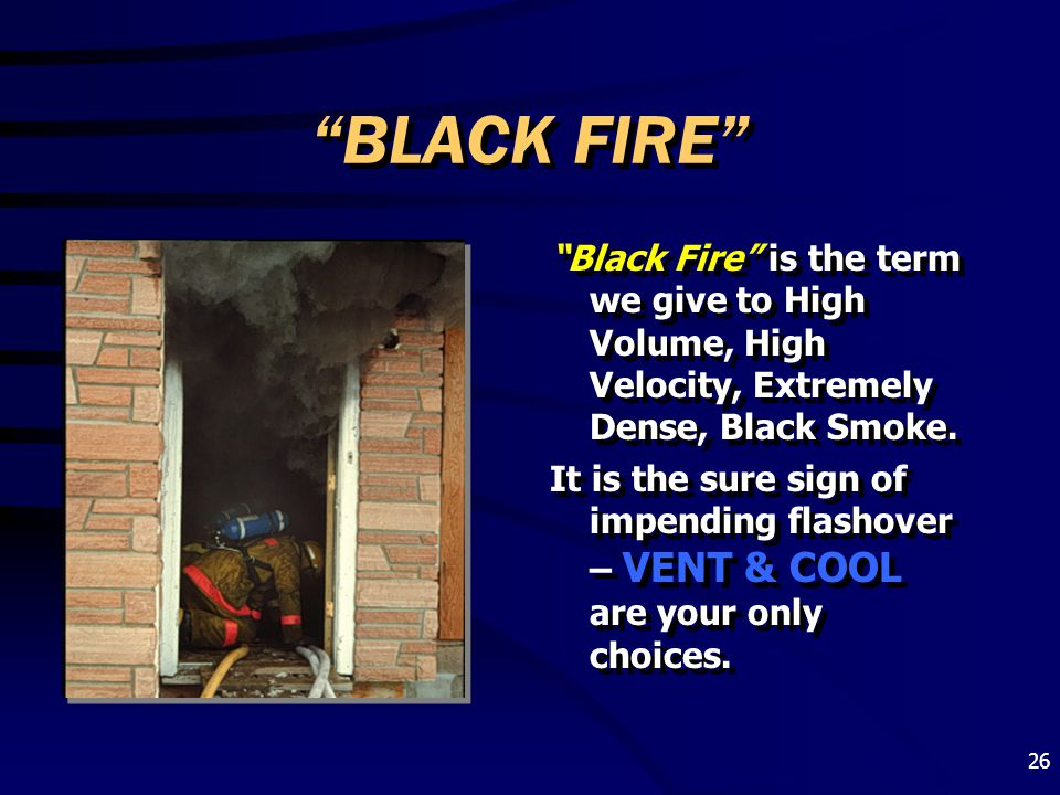 BLACK FIRE Black Fire is the term we give to High Volume, High Velocity, Extremely Dense, Black Smoke.