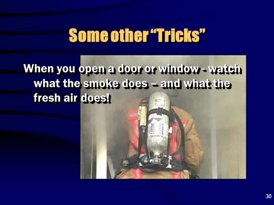 Some other Tricks When you open a door or window - watch what the smoke does – and what the fresh air does!