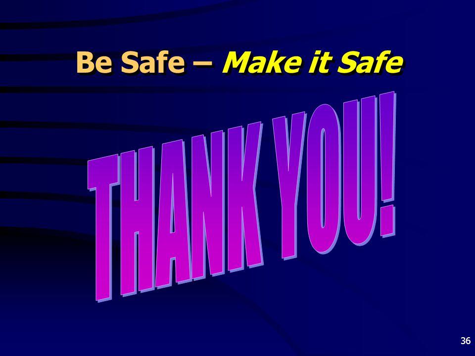 Be Safe – Make it Safe THANK YOU!