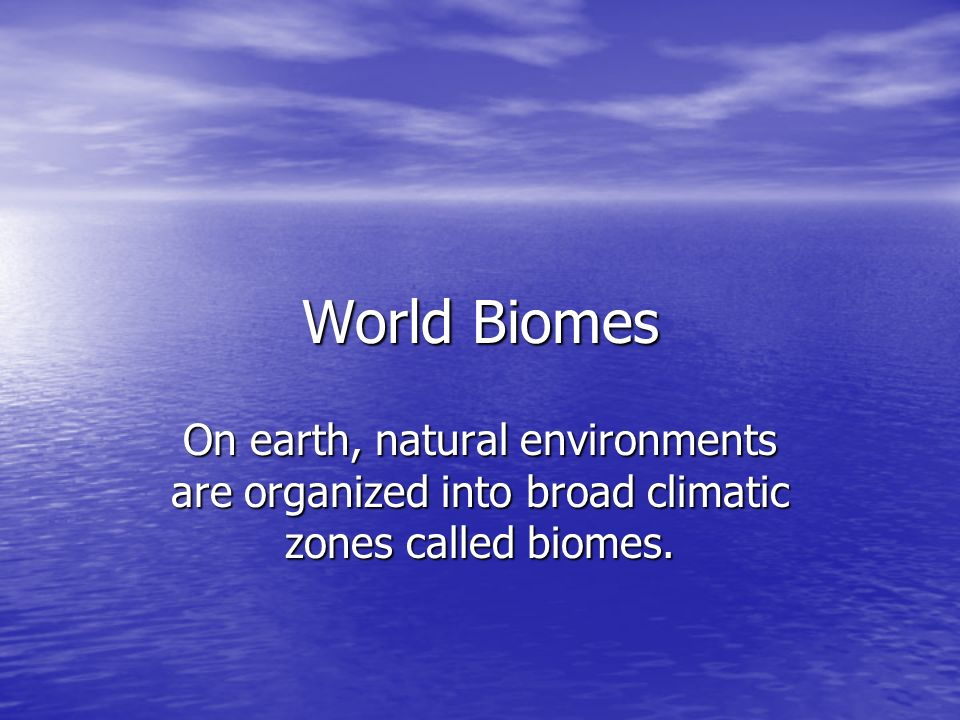 World Biomes On earth, natural environments are organized into broad climatic zones called biomes.