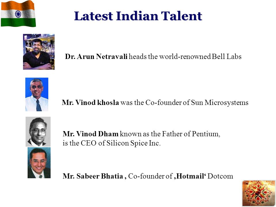 Latest Indian Talent Dr. Arun Netravali heads the world-renowned Bell Labs. Mr. Vinod khosla was the Co-founder of Sun Microsystems.