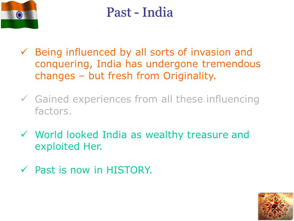 Past - India Being influenced by all sorts of invasion and conquering, India has undergone tremendous changes – but fresh from Originality.