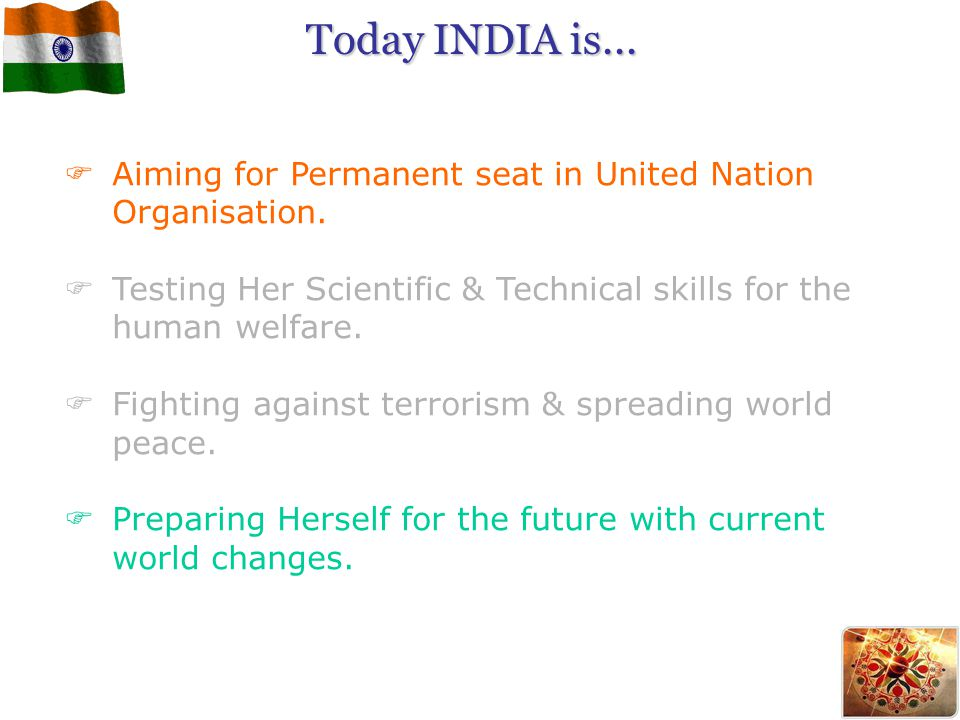 Today INDIA is... Aiming for Permanent seat in United Nation Organisation. Testing Her Scientific & Technical skills for the human welfare.