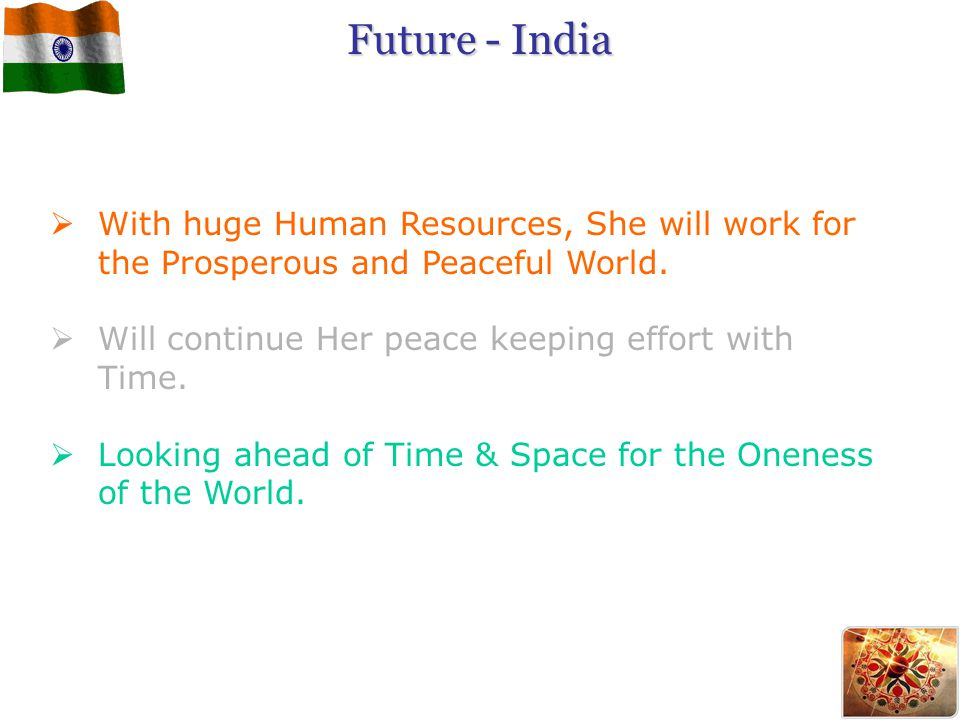 Future - India With huge Human Resources, She will work for the Prosperous and Peaceful World. Will continue Her peace keeping effort with Time.