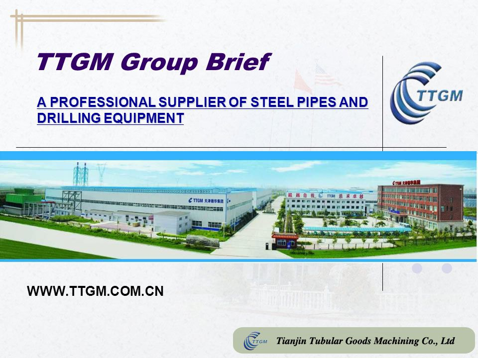 TTGM Group Brief A PROFESSIONAL SUPPLIER OF STEEL PIPES AND DRILLING EQUIPMENT WWW.TTGM.COM.CN