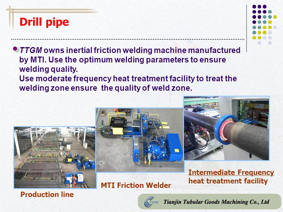 Drill pipe TTGM owns inertial friction welding machine manufactured by MTI. Use the optimum welding parameters to ensure welding quality.