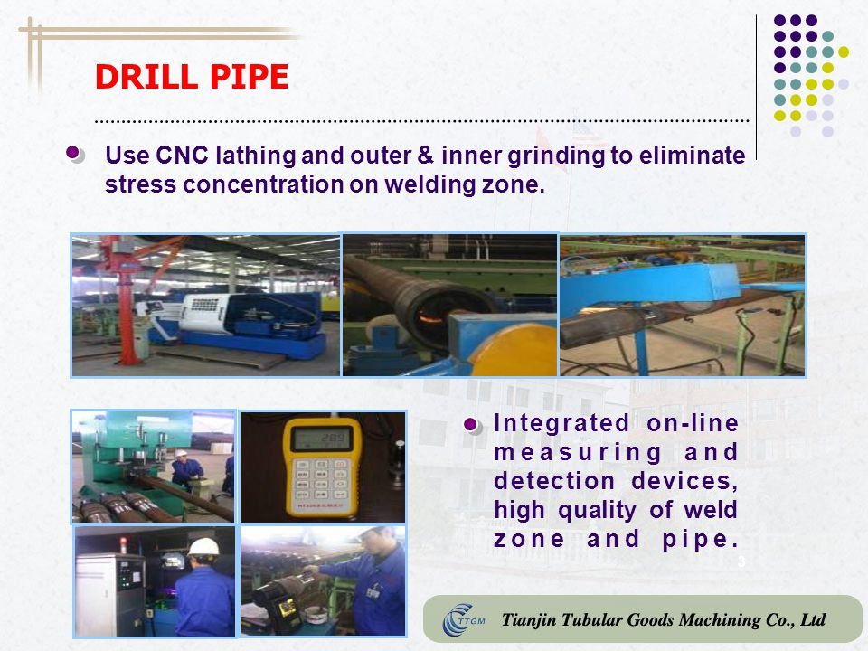 DRILL PIPE Use CNC lathing and outer & inner grinding to eliminate stress concentration on welding zone.