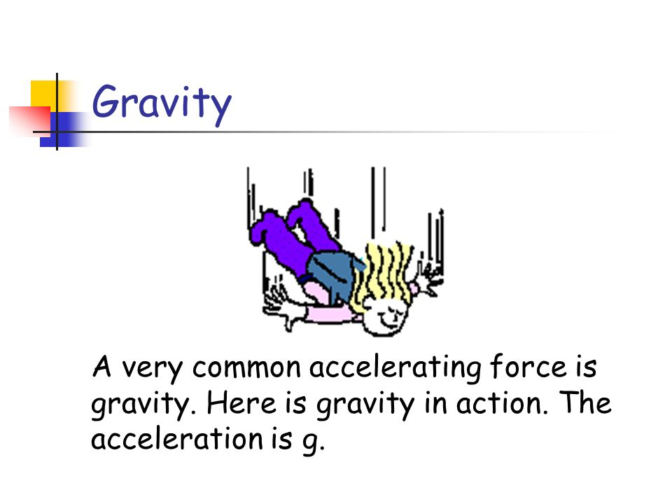 Gravity A very common accelerating force is gravity.