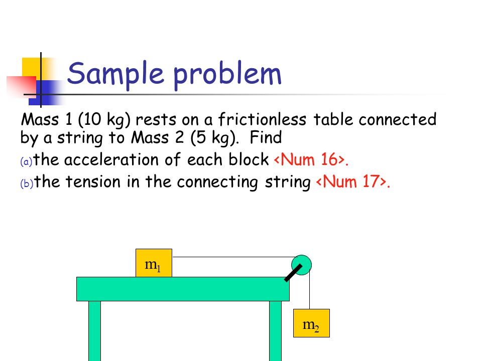 Sample problem Mass 1 (10 kg) rests on a frictionless table connected by a string to Mass 2 (5 kg). Find.