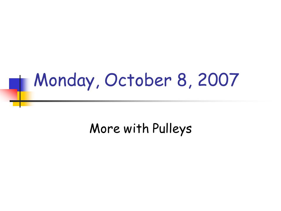 Monday, October 8, 2007 More with Pulleys