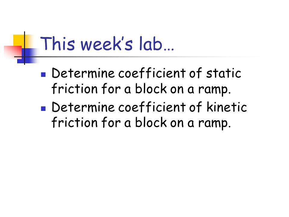 This week's lab… Determine coefficient of static friction for a block on a ramp.