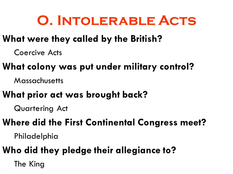 O. Intolerable Acts What were they called by the British