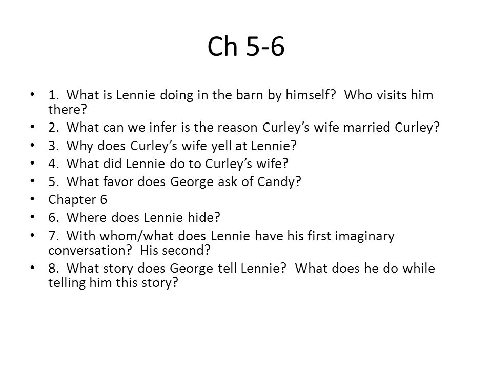 Ch 5-6 1. What is Lennie doing in the barn by himself Who visits him there 2. What can we infer is the reason Curley's wife married Curley