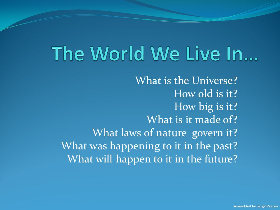 The World We Live In… What is the Universe How old is it