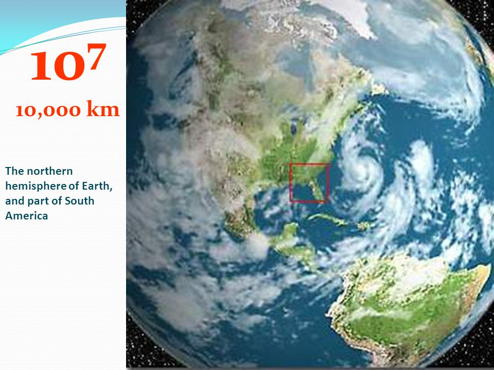 107 10,000 km The northern hemisphere of Earth, and part of South America