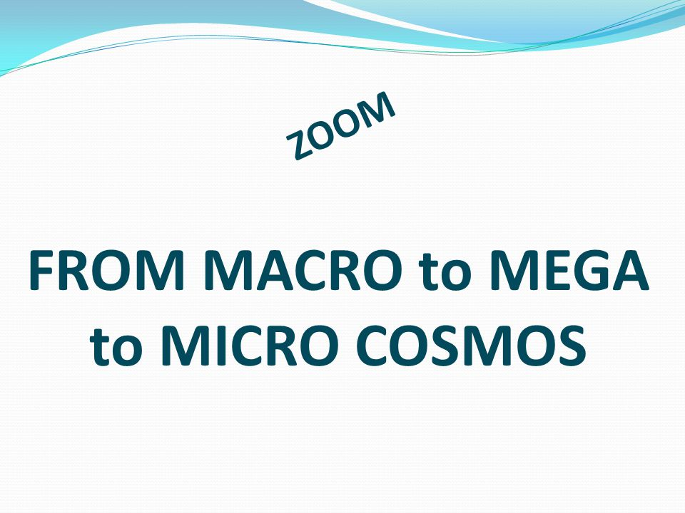 FROM MACRO to MEGA to MICRO COSMOS