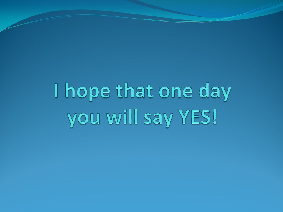 I hope that one day you will say YES!