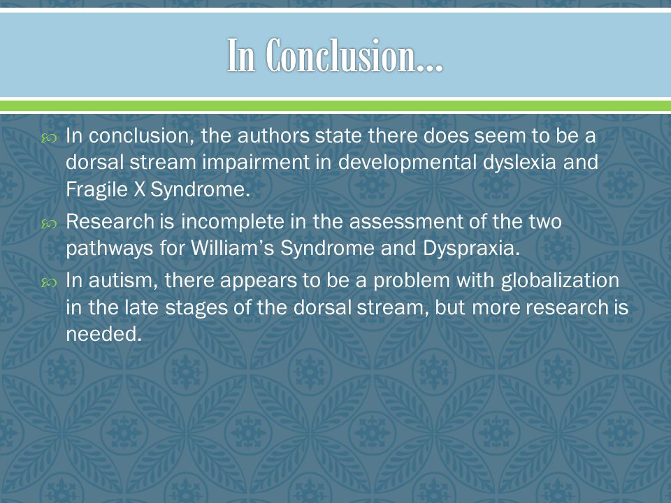 In Conclusion… In conclusion, the authors state there does seem to be a dorsal stream impairment in developmental dyslexia and Fragile X Syndrome.