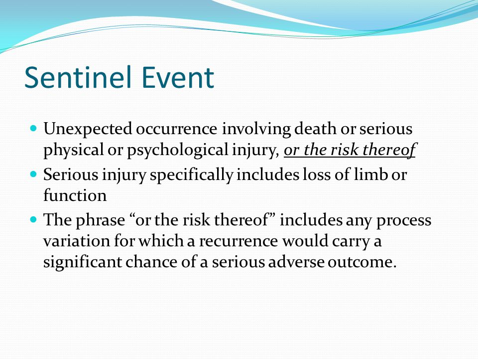 Sentinel Event Unexpected occurrence involving death or serious physical or psychological injury, or the risk thereof.