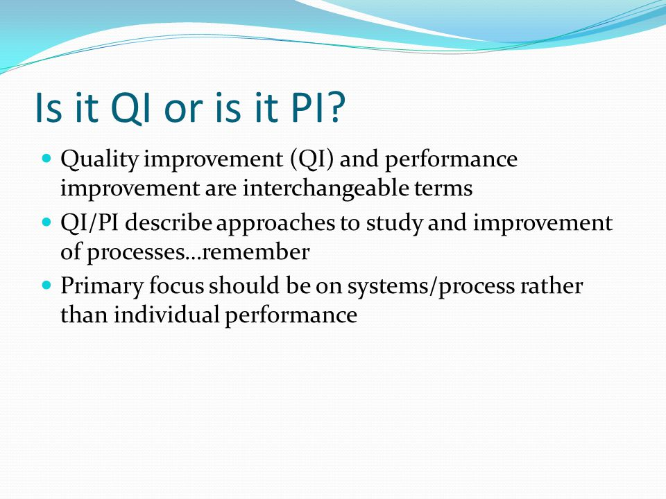 Is it QI or is it PI Quality improvement (QI) and performance improvement are interchangeable terms.
