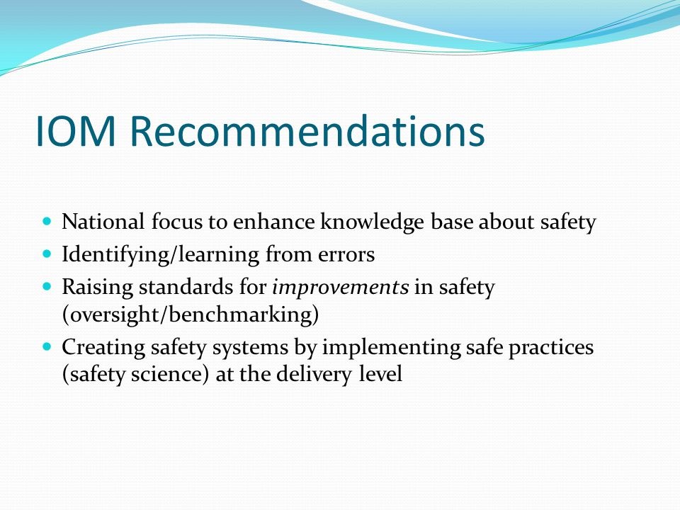IOM Recommendations National focus to enhance knowledge base about safety. Identifying/learning from errors.