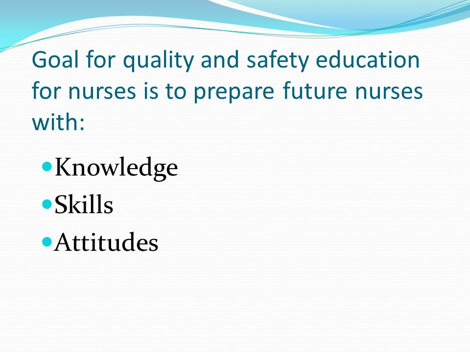 Goal for quality and safety education for nurses is to prepare future nurses with: