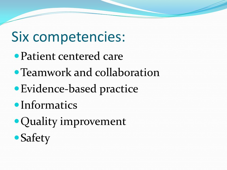 Six competencies: Patient centered care Teamwork and collaboration