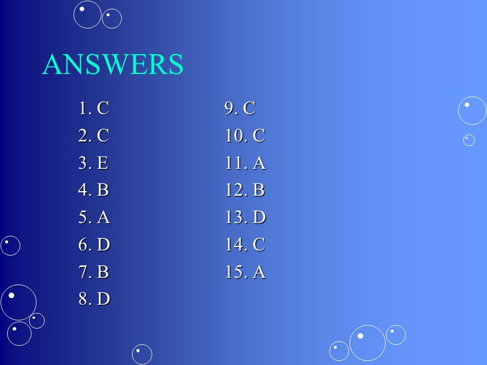 ANSWERS 1. C 9. C. 2. C 10. C. 3. E 11. A. 4. B 12. B. 5. A 13. D. 6. D 14. C. 7. B 15. A.