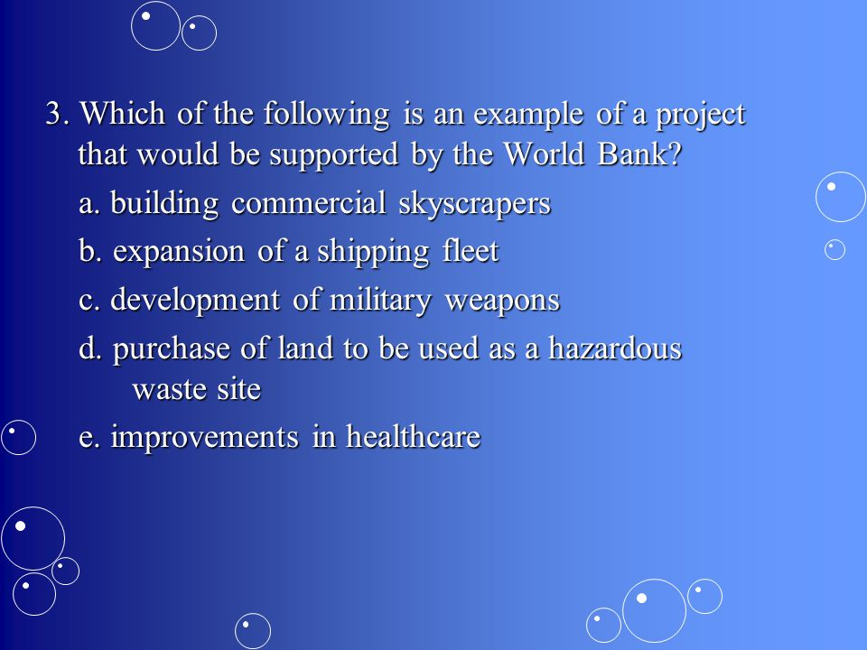 3. Which of the following is an example of a project that would be supported by the World Bank