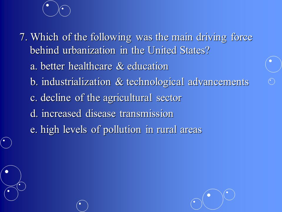 7. Which of the following was the main driving force behind urbanization in the United States
