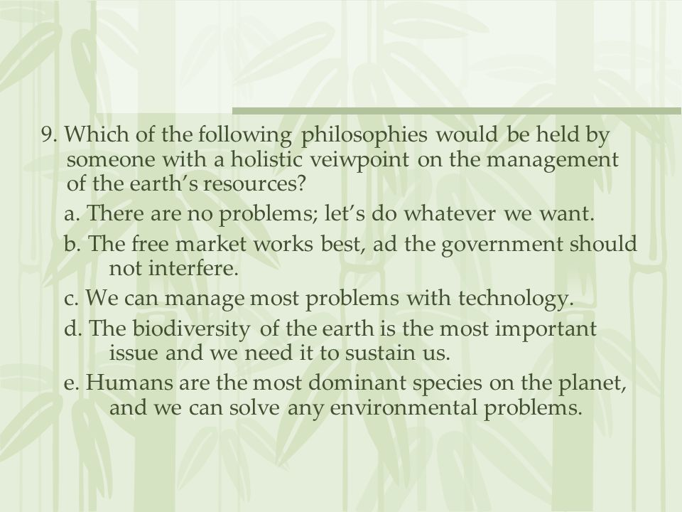 9. Which of the following philosophies would be held by someone with a holistic veiwpoint on the management of the earth's resources